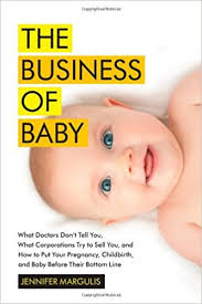"""The Business of Baby: What Doctors Don't Tell You, What Corporations Try to Sell You, and How to Put Your Pregnancy, Childbirth, and Baby Before Their Bottom Line Book by Jennifer Margulis and Rebecca Jenkins Available for borrowing by clients of Elemental Beginnings Adelaide Doula"